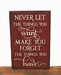 Never Let The Things You Want Make You Forget The Things You Have Primitive Sign