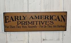 Early American Primitives-For them they were necessity-For us they are Heritage Primitive Wood Sign