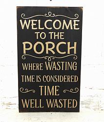 Welcome to the Porch-Where Wasted Time Is Considered Time Well Wasted Wood  Sign